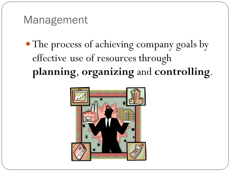 Management The process of achieving company goals by effective use of resources through planning, organizing and controlling.