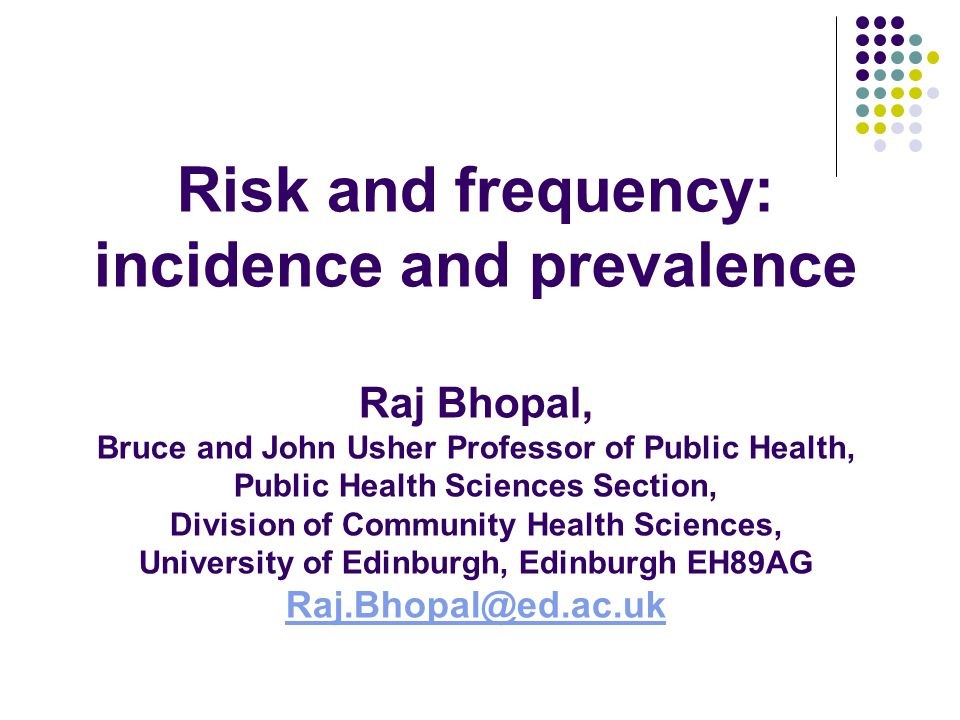 Risk and frequency: incidence and prevalence Raj Bhopal, Bruce and John Usher Professor of Public Health, Public Health Sciences Section, Division of Community Health Sciences, University of Edinburgh, Edinburgh EH89AG Raj.Bhopal@ed.ac.uk