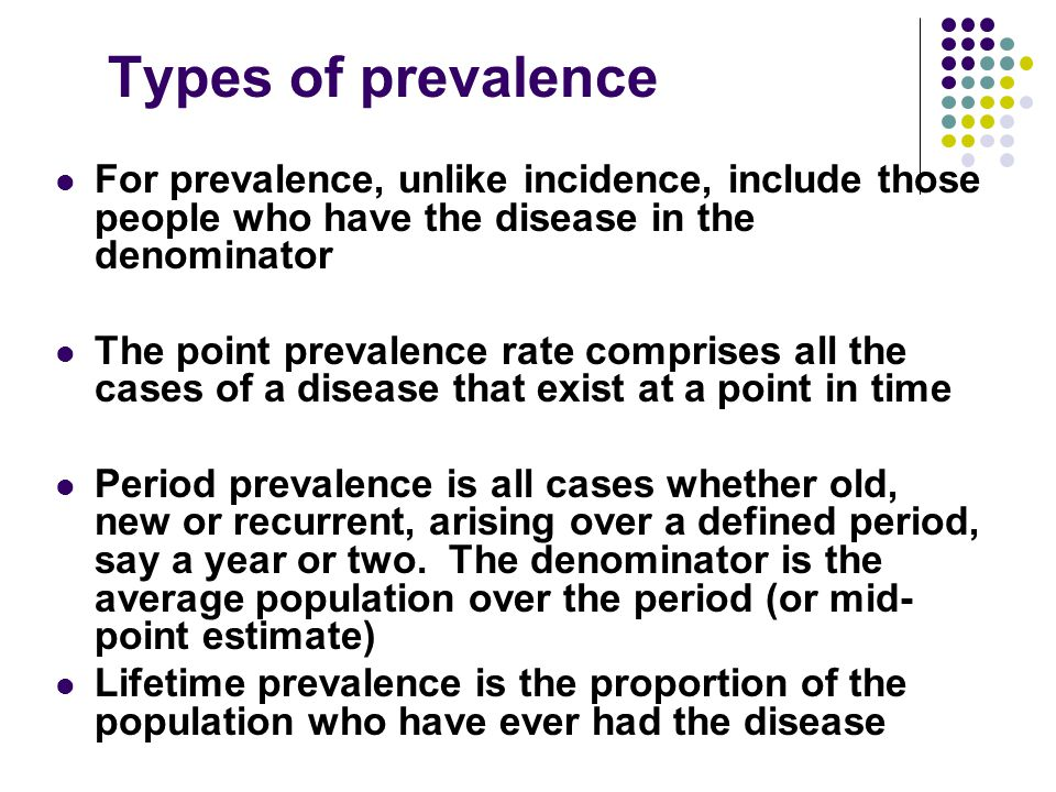 Types of prevalence For prevalence, unlike incidence, include those people who have the disease in the denominator.