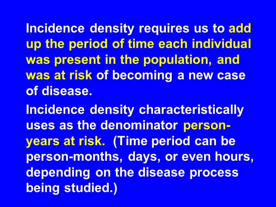 Incidence density requires us to add up the period of time each individual was present in the population, and was at risk of becoming a new case of disease.
