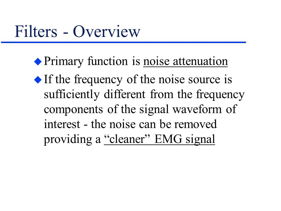Filters - Overview Primary function is noise attenuation