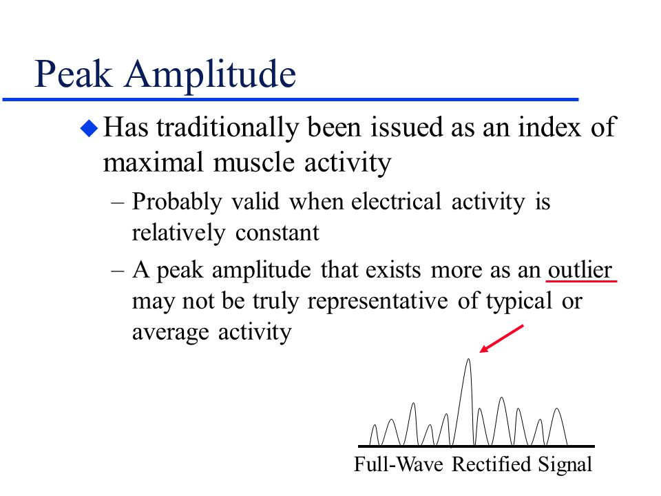 Peak Amplitude Has traditionally been issued as an index of maximal muscle activity. Probably valid when electrical activity is relatively constant.