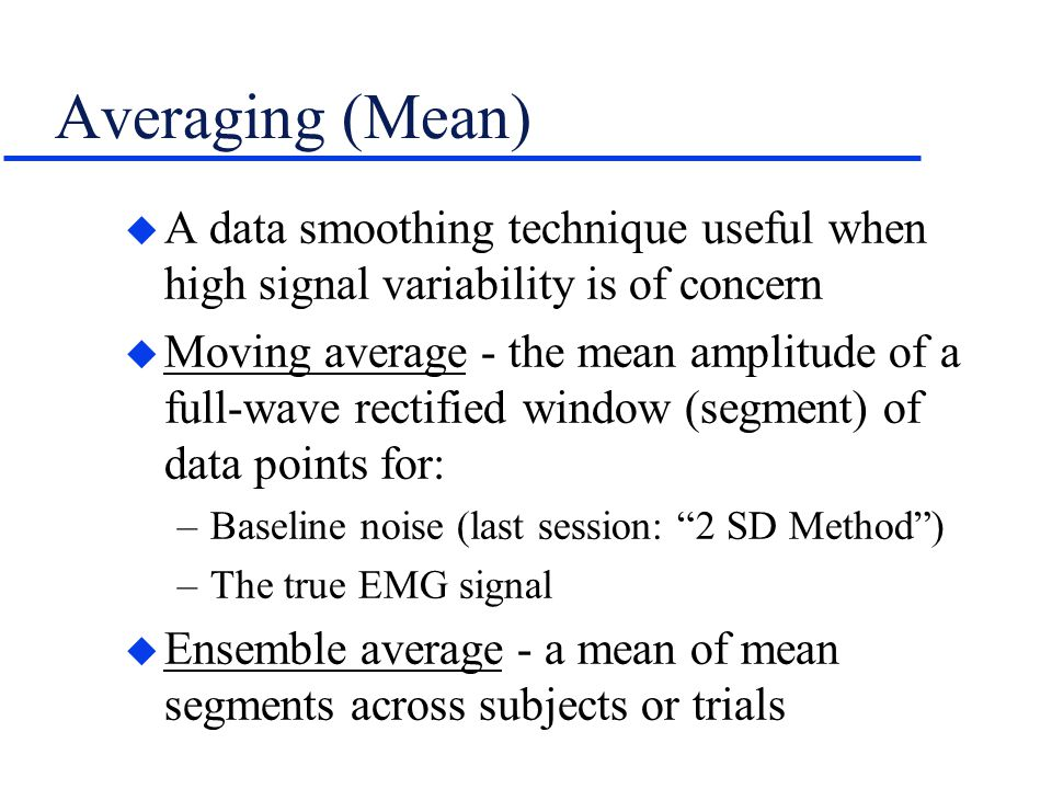 Averaging (Mean) A data smoothing technique useful when high signal variability is of concern.