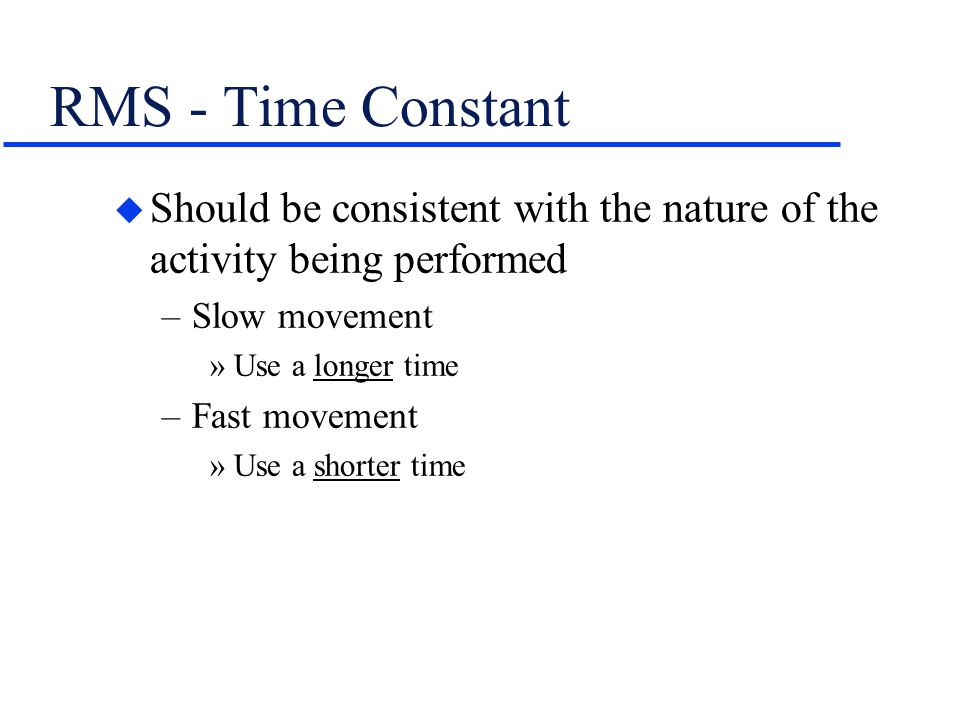 RMS - Time Constant Should be consistent with the nature of the activity being performed. Slow movement.