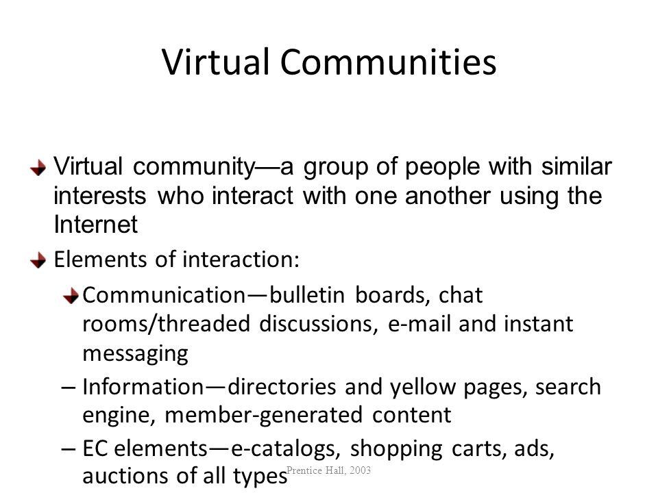 Virtual Communities Virtual community—a group of people with similar interests who interact with one another using the Internet.