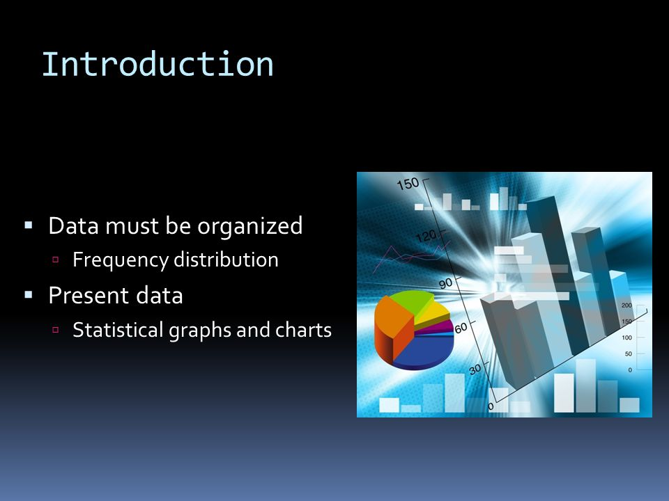 Introduction Data must be organized Present data