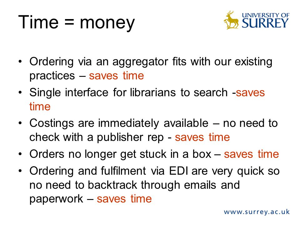 Time = money Ordering via an aggregator fits with our existing practices – saves time. Single interface for librarians to search -saves time.