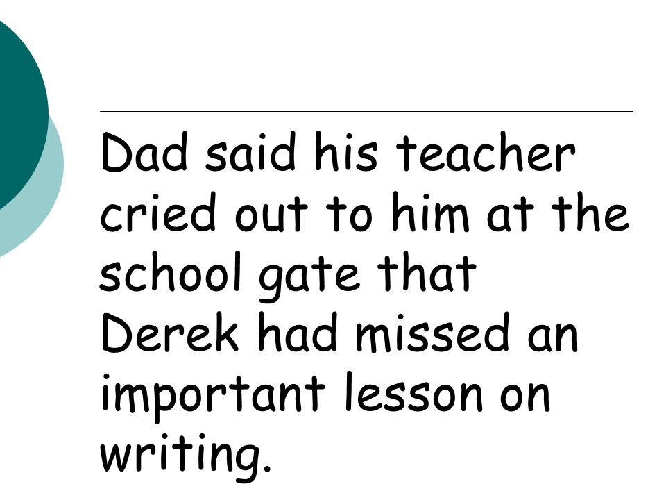 Dad said his teacher cried out to him at the school gate that Derek had missed an important lesson on writing.