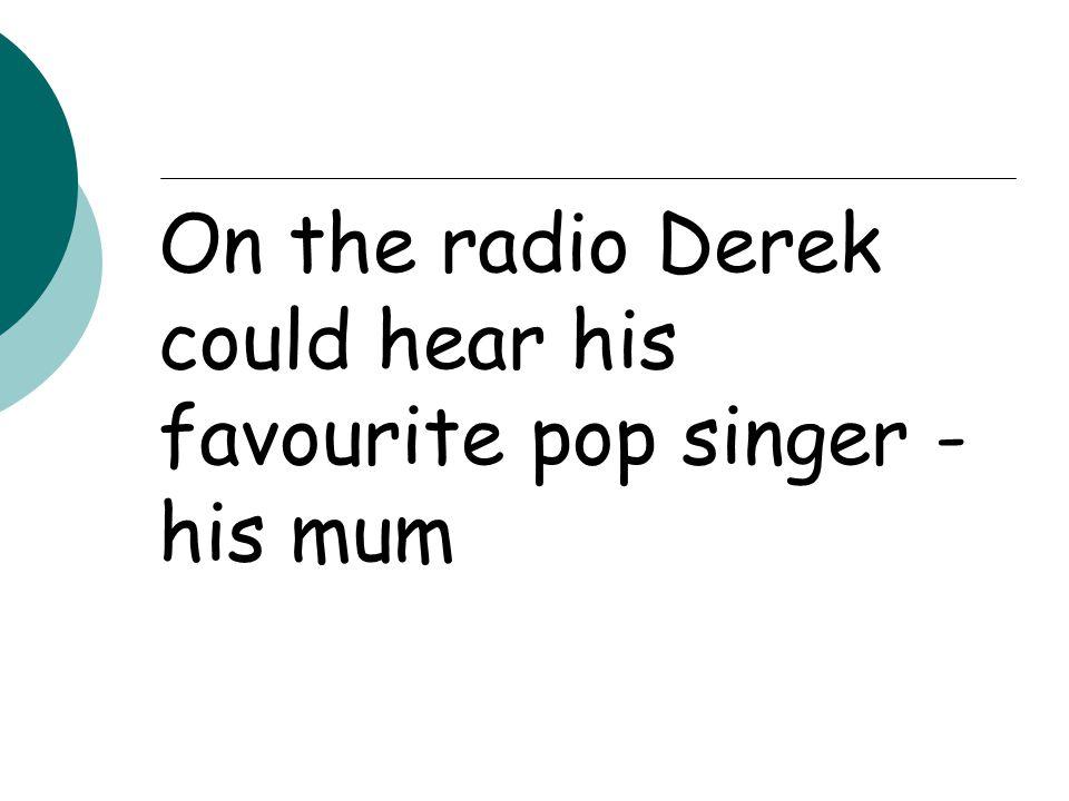 On the radio Derek could hear his favourite pop singer - his mum