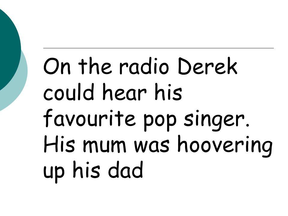 On the radio Derek could hear his favourite pop singer