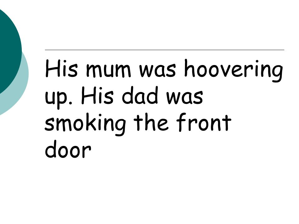 His mum was hoovering up. His dad was smoking the front door