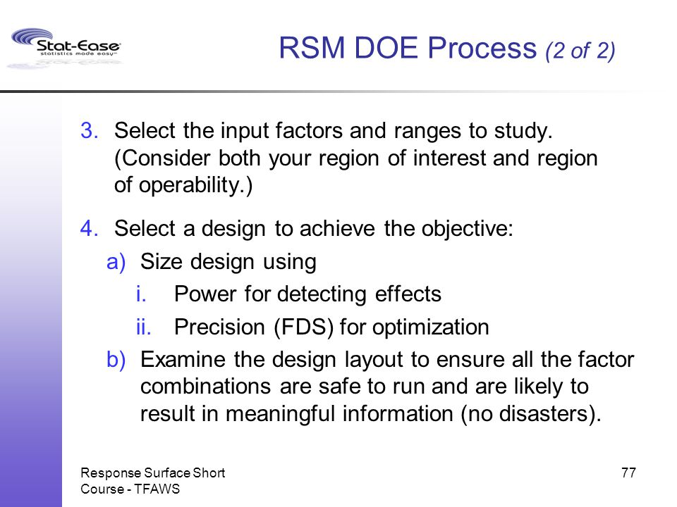 RSM DOE Process (2 of 2) Select the input factors and ranges to study. (Consider both your region of interest and region of operability.)