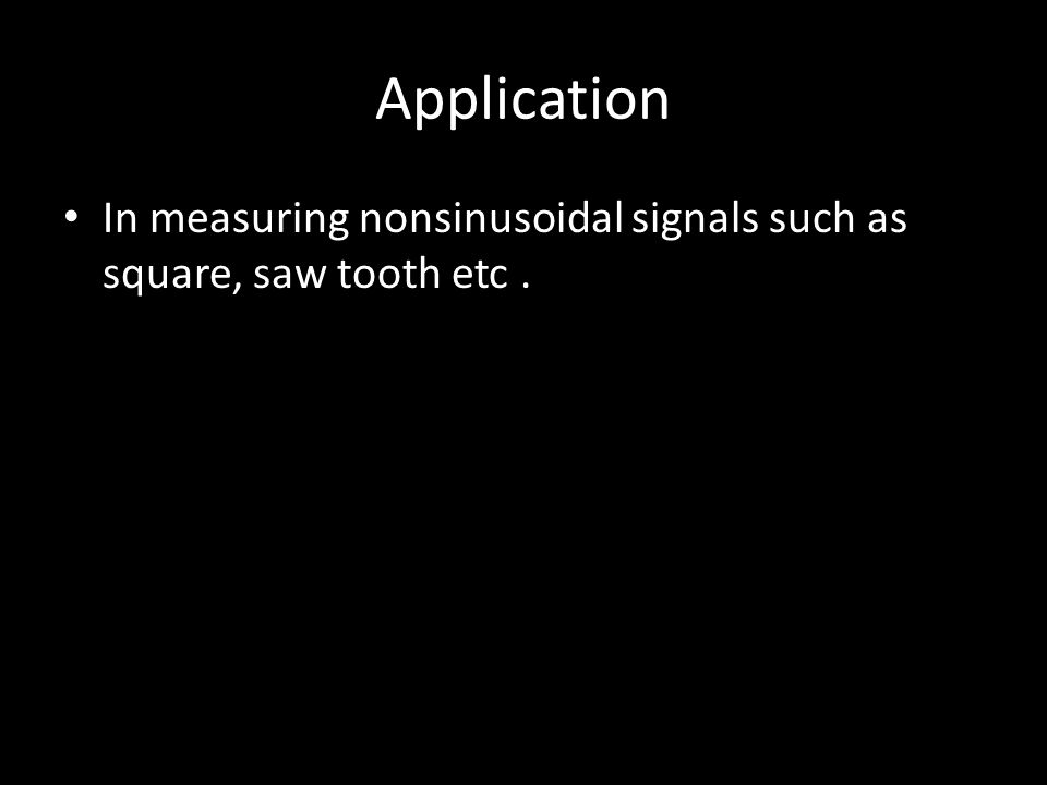 Application In measuring nonsinusoidal signals such as square, saw tooth etc .