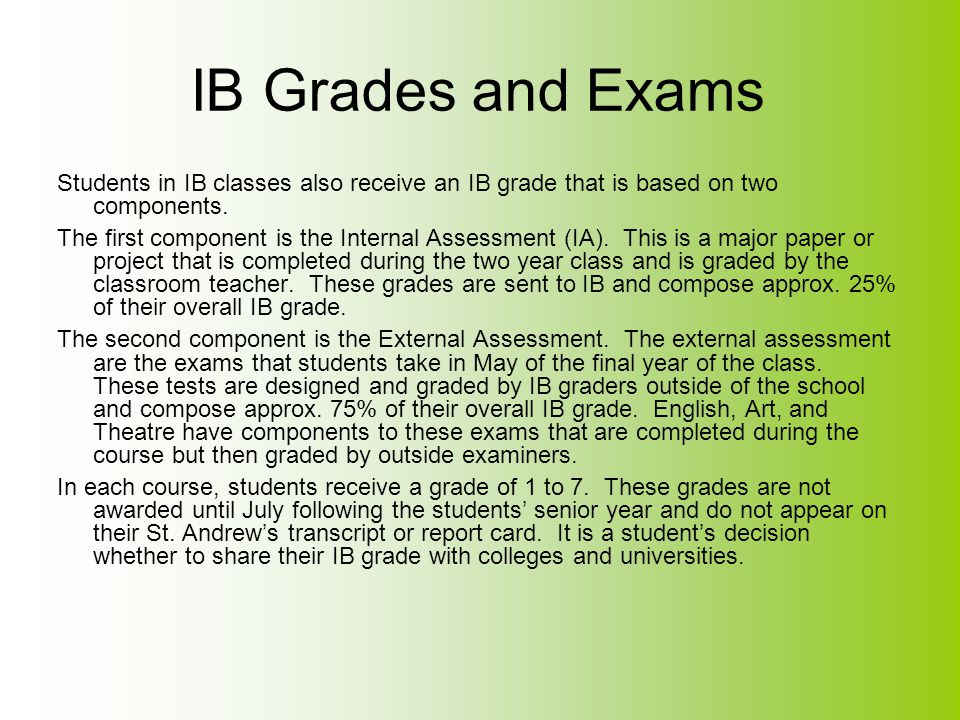 IB Grades and Exams Students in IB classes also receive an IB grade that is based on two components.