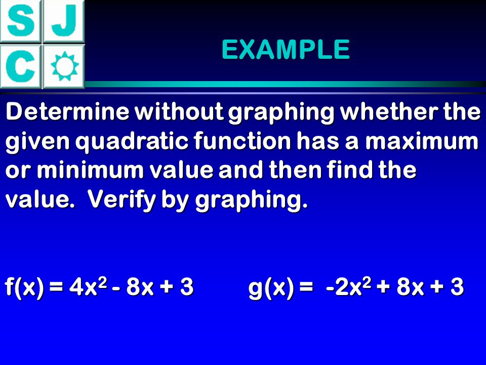 EXAMPLE Determine without graphing whether the given quadratic function has a maximum or minimum value and then find the value. Verify by graphing.