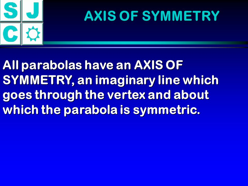 AXIS OF SYMMETRY All parabolas have an AXIS OF SYMMETRY, an imaginary line which goes through the vertex and about which the parabola is symmetric.