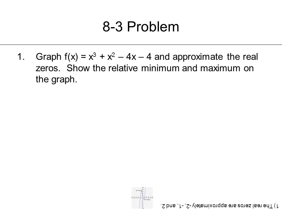8-3 Problem Graph f(x) = x3 + x2 – 4x – 4 and approximate the real zeros. Show the relative minimum and maximum on the graph.