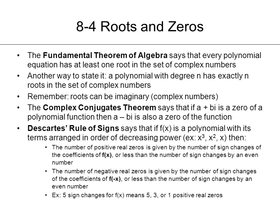 8-4 Roots and Zeros The Fundamental Theorem of Algebra says that every polynomial equation has at least one root in the set of complex numbers.
