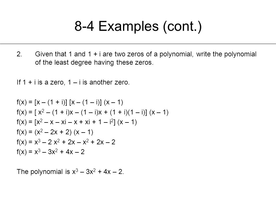 8-4 Examples (cont.) Given that 1 and 1 + i are two zeros of a polynomial, write the polynomial of the least degree having these zeros.
