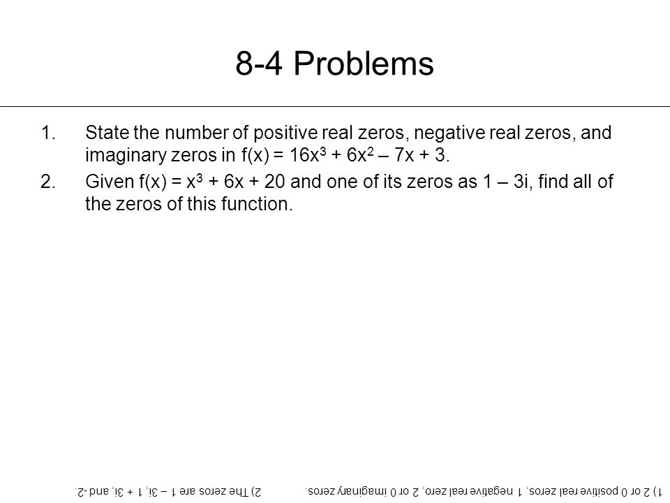 8-4 Problems State the number of positive real zeros, negative real zeros, and imaginary zeros in f(x) = 16x3 + 6x2 – 7x + 3.