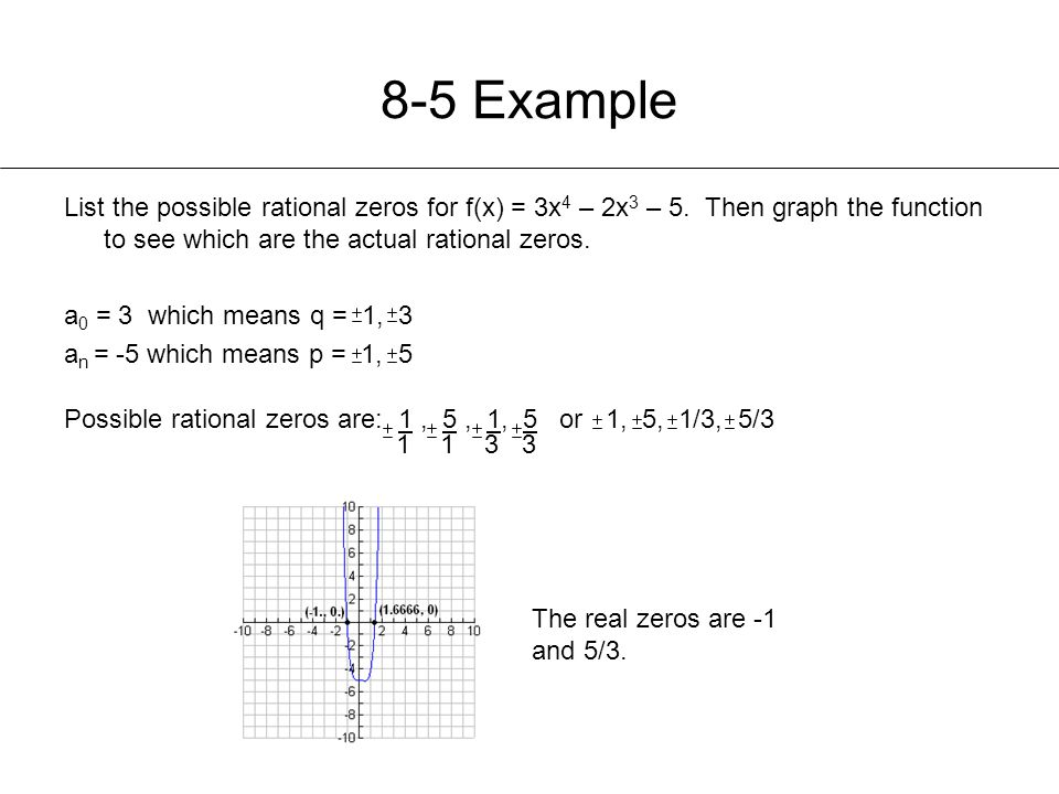 8-5 Example List the possible rational zeros for f(x) = 3x4 – 2x3 – 5. Then graph the function to see which are the actual rational zeros.