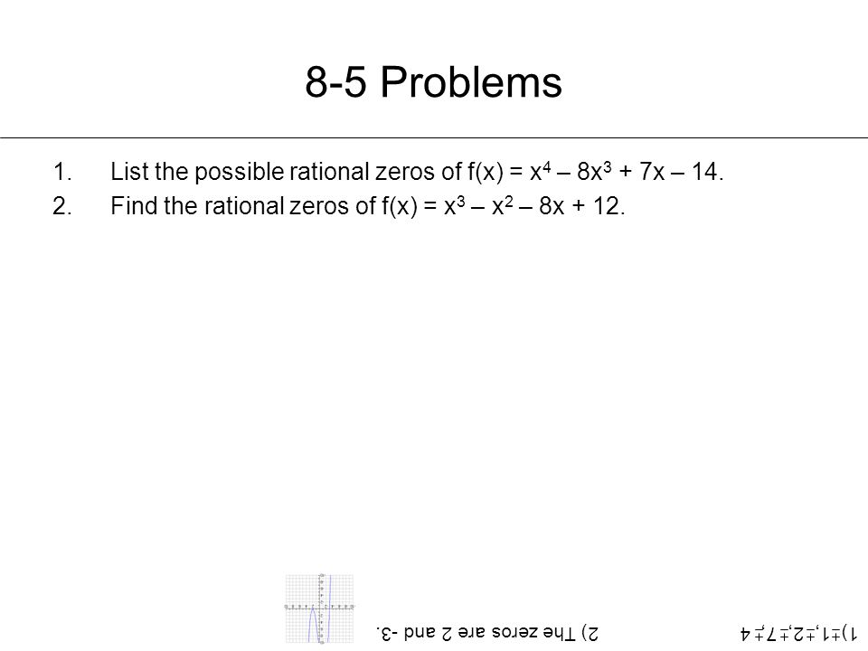8-5 Problems List the possible rational zeros of f(x) = x4 – 8x3 + 7x – 14. Find the rational zeros of f(x) = x3 – x2 – 8x + 12.