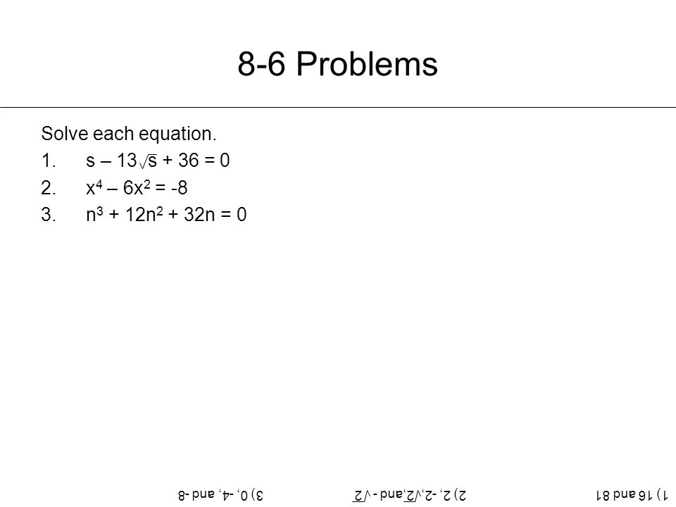 8-6 Problems Solve each equation. s – 13 s + 36 = 0 x4 – 6x2 = -8