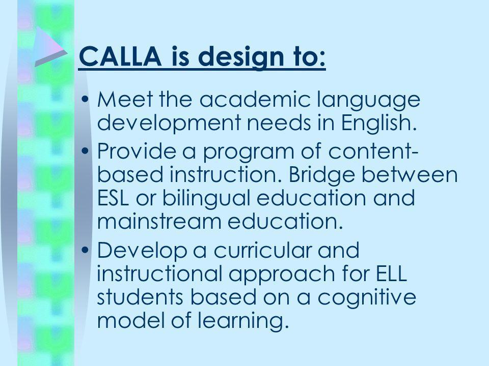 CALLA is design to:Meet the academic language development needs in English.