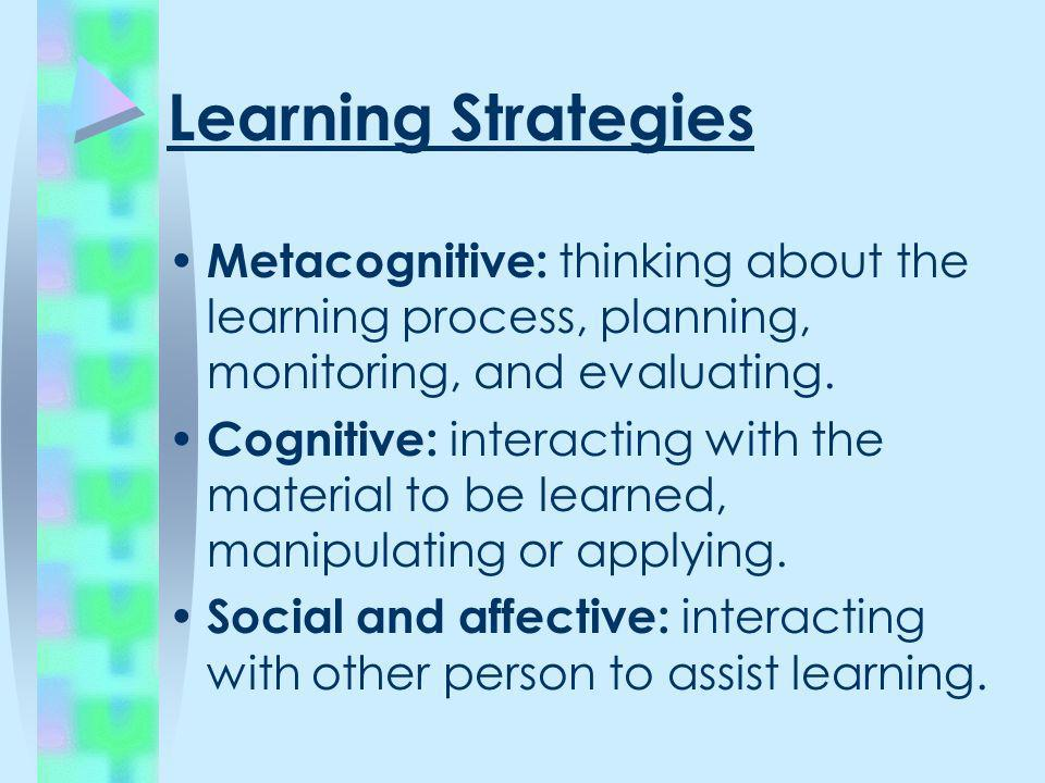 Learning Strategies Metacognitive: thinking about the learning process, planning, monitoring, and evaluating.