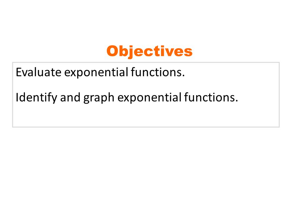 Objectives Evaluate exponential functions.