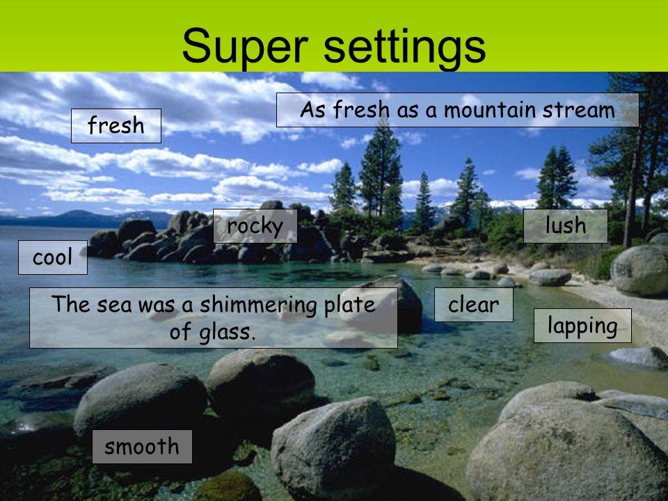 Super settings As fresh as a mountain stream fresh rocky lush cool