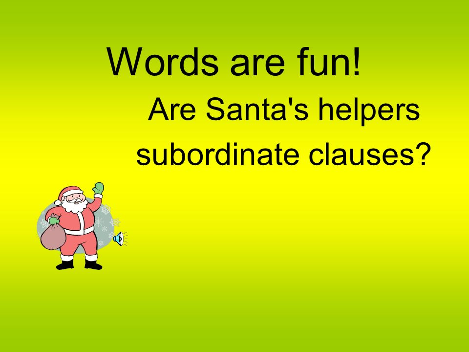 Words are fun! Are Santa s helpers subordinate clauses