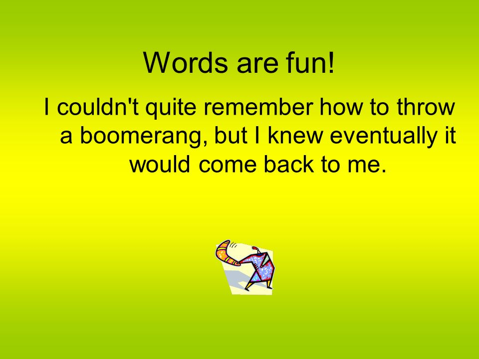 Words are fun.