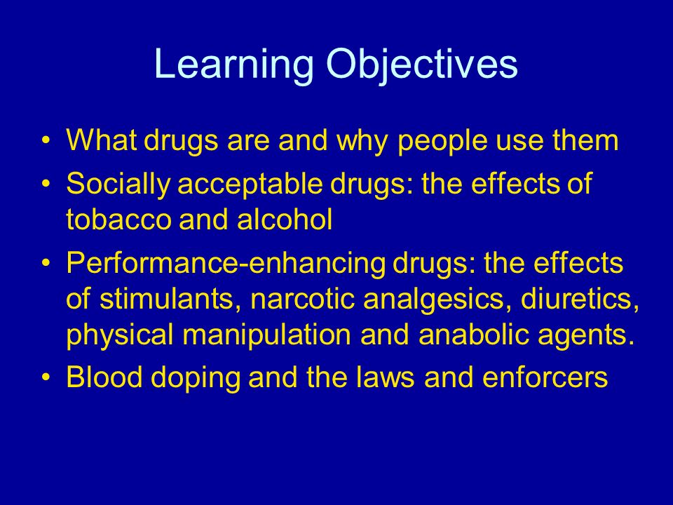 Learning Objectives What drugs are and why people use them