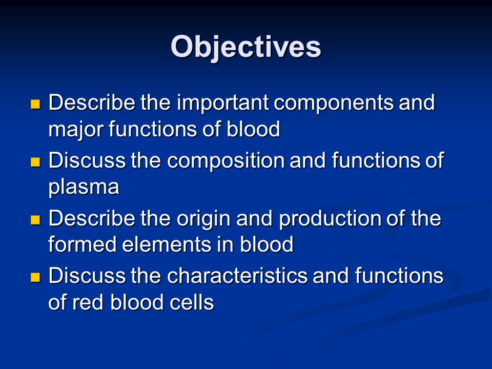 Objectives Describe the important components and major functions of blood. Discuss the composition and functions of plasma.