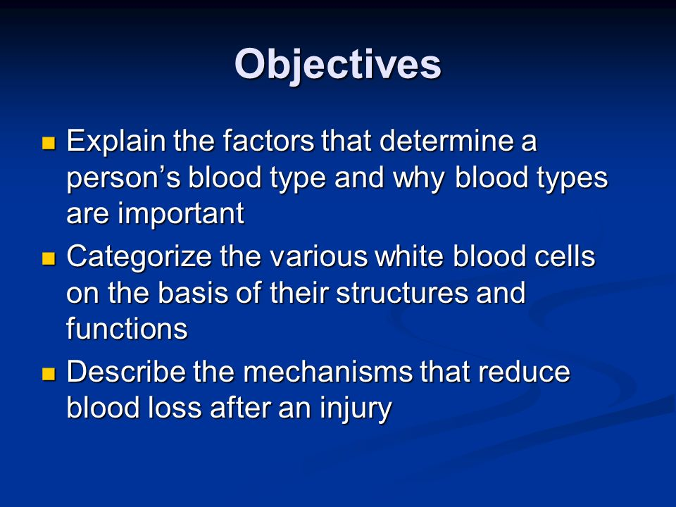 Objectives Explain the factors that determine a person's blood type and why blood types are important.