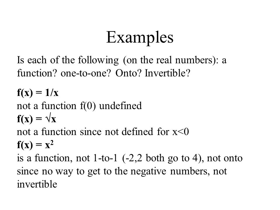 Examples Is each of the following (on the real numbers): a function one-to-one Onto Invertible f(x) = 1/x.