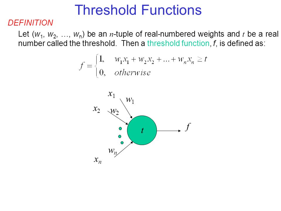 Threshold Functions x1 w1 x2 w2 f t wn xn DEFINITION