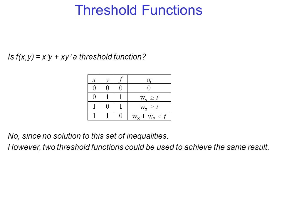 Threshold Functions Is f(x,y) = xy + xy a threshold function