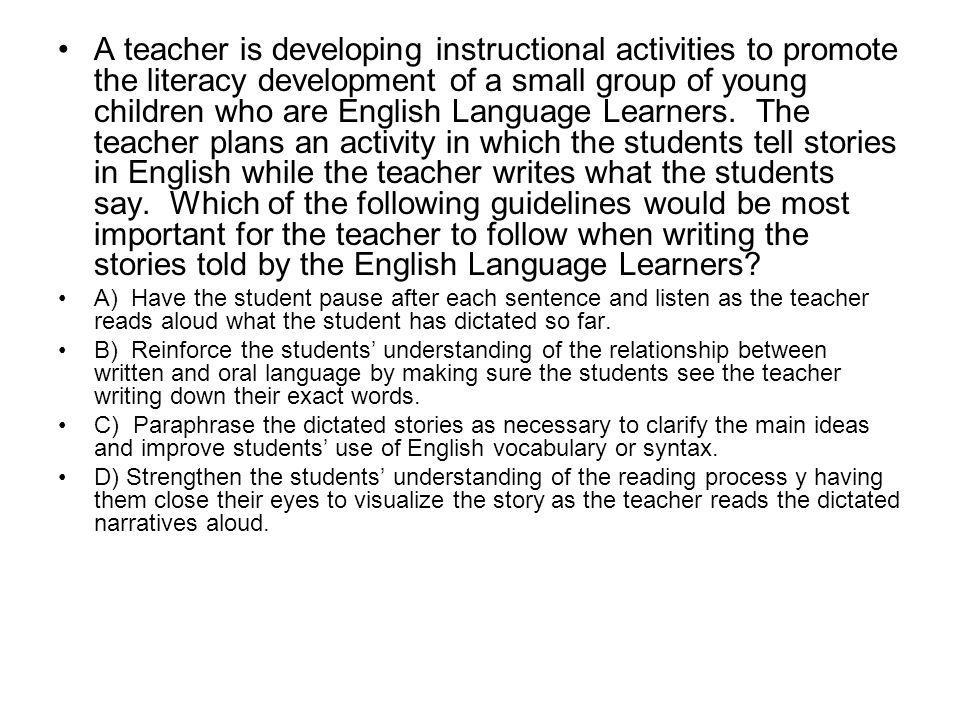 A teacher is developing instructional activities to promote the literacy development of a small group of young children who are English Language Learners. The teacher plans an activity in which the students tell stories in English while the teacher writes what the students say. Which of the following guidelines would be most important for the teacher to follow when writing the stories told by the English Language Learners