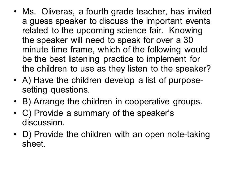 Ms. Oliveras, a fourth grade teacher, has invited a guess speaker to discuss the important events related to the upcoming science fair. Knowing the speaker will need to speak for over a 30 minute time frame, which of the following would be the best listening practice to implement for the children to use as they listen to the speaker