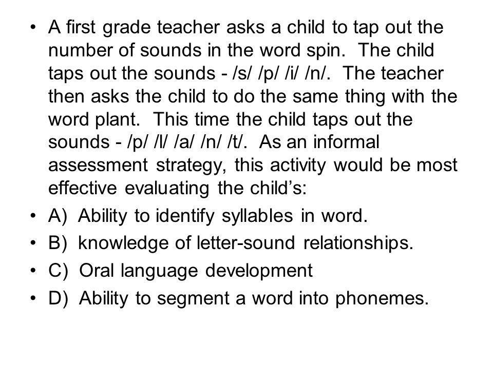 A first grade teacher asks a child to tap out the number of sounds in the word spin. The child taps out the sounds - /s/ /p/ /i/ /n/. The teacher then asks the child to do the same thing with the word plant. This time the child taps out the sounds - /p/ /l/ /a/ /n/ /t/. As an informal assessment strategy, this activity would be most effective evaluating the child's: