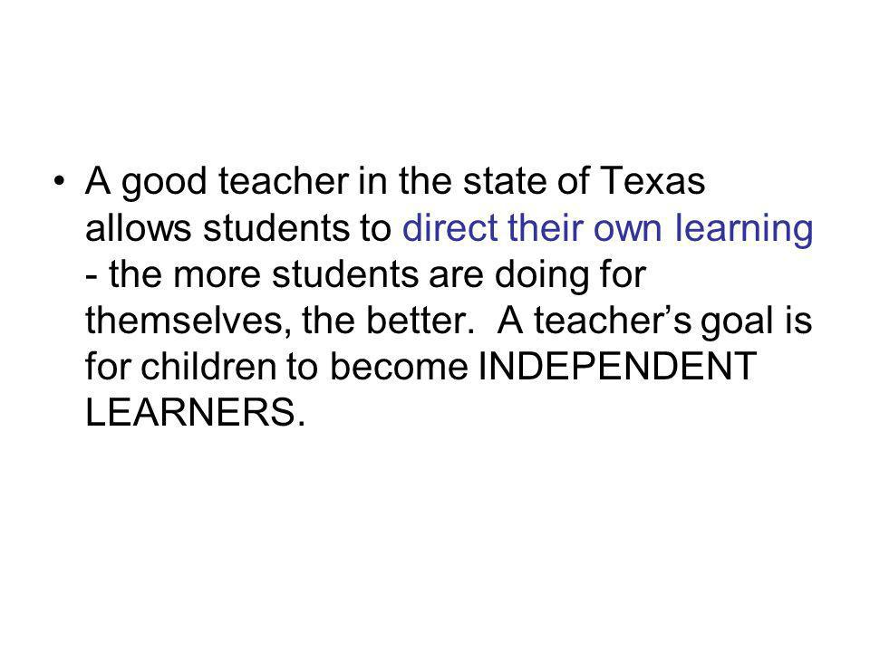 A good teacher in the state of Texas allows students to direct their own learning - the more students are doing for themselves, the better.