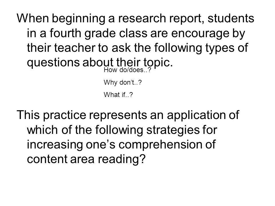 When beginning a research report, students in a fourth grade class are encourage by their teacher to ask the following types of questions about their topic.