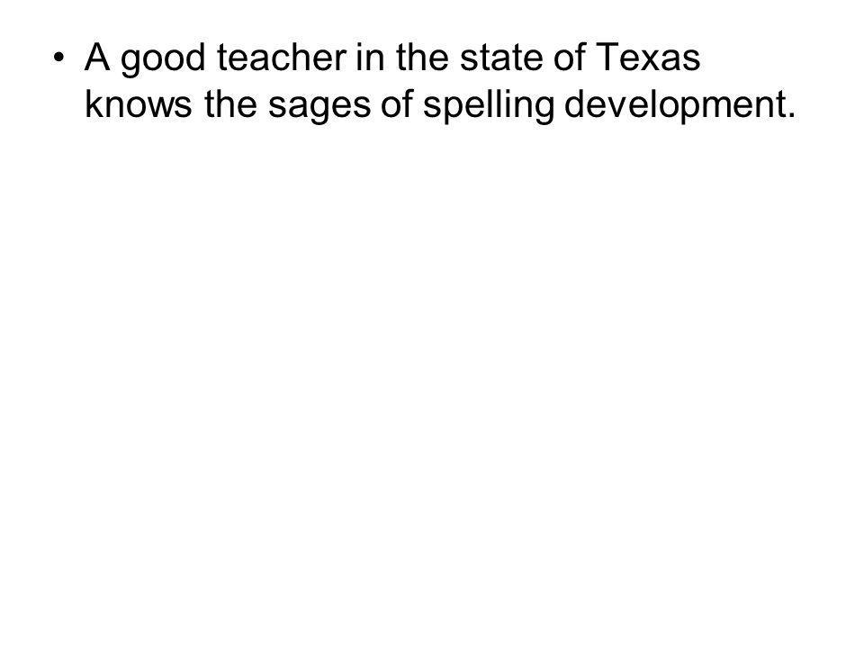 A good teacher in the state of Texas knows the sages of spelling development.