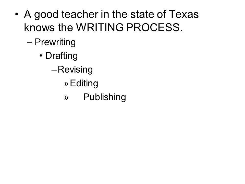 A good teacher in the state of Texas knows the WRITING PROCESS.
