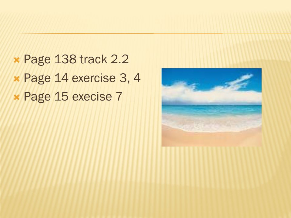 Page 138 track 2.2 Page 14 exercise 3, 4 Page 15 execise 7