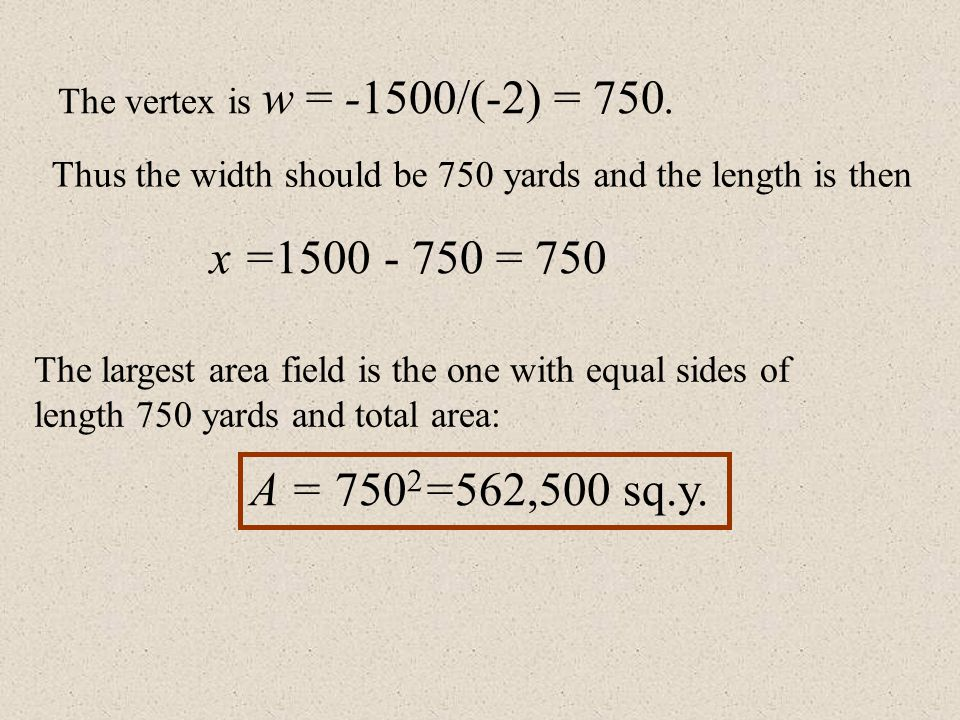 The vertex is w = -1500/(-2) = 750. Thus the width should be 750 yards and the length is then. x =1500 - 750 = 750.
