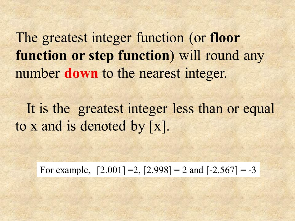 The greatest integer function (or floor function or step function) will round any number down to the nearest integer.