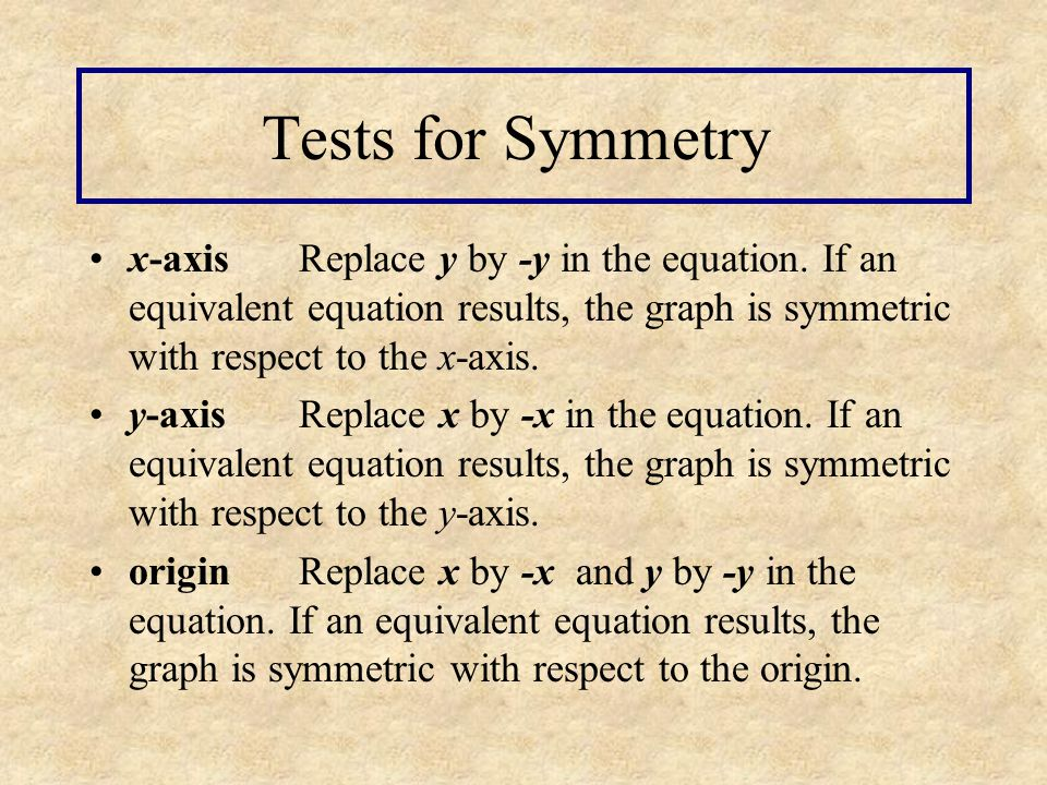 Tests for Symmetry x-axis Replace y by -y in the equation. If an equivalent equation results, the graph is symmetric with respect to the x-axis.